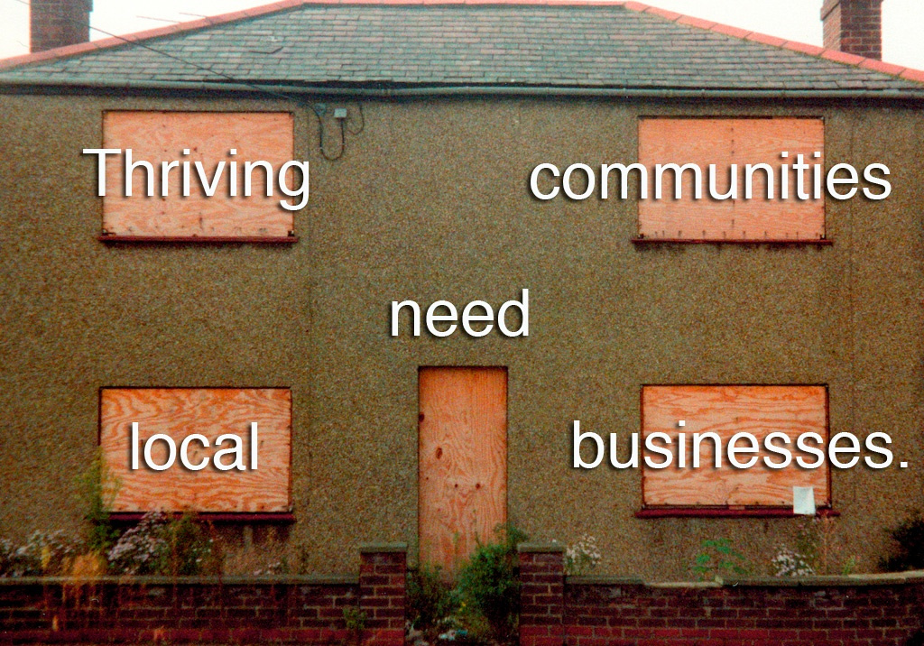 Sad pebble-dash house with boarded up windows and door with overlayed text: Thriving communities need local businesses.
